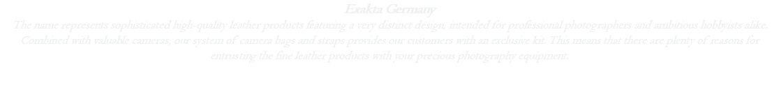 Exakta Germany The name represents sophisticated high-quality leather products featuring a very distinct design, intended for professional photographers and ambitious hobbyists alike. Combined with valuable cameras, our system of camera bags and straps provides our customers with an exclusive kit. This means that there are plenty of reasons for entrusting the fine leather products with your precious photography equipment.