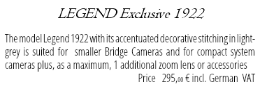 LEGEND Exclusive 1922 The model Legend 1922 with its accentuated decorative stitching in light-grey is suited for smaller Bridge Cameras and for compact system cameras plus, as a maximum, 1 additional zoom lens or accessories Price 295,00 € incl. German VAT